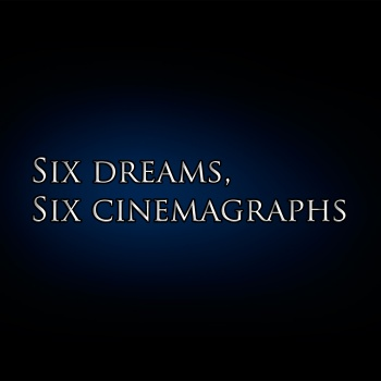 Six dreams, Six Cinemagraphs